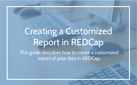 Creating a Customize Report in REDCap User Guide