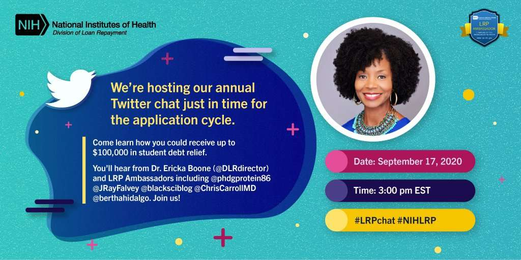 The NIH is hosting an annual Twitter chat in time for the application cycle. Come learn how you could receive up to $100,000 in student debt relief. You'll hear from Dr. Ericka Boone (@ D L R director) and L R P Ambassadors including @p h d g protein 86, @ J Ray Falvey, @ black sci blog, @ Chris Caroll M D, @ bertha hidalgo. Join us! Date: September 17, 2020, Time: 3:00 p.m. eastern standard time, hashtag L R P chat, hashtag N I H L R P